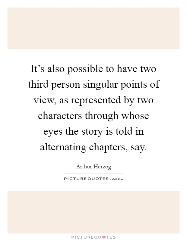 It's also possible to have two third person singular points of view, as represented by two characters through whose eyes the story is told in alternating chapters, say Picture Quote #1