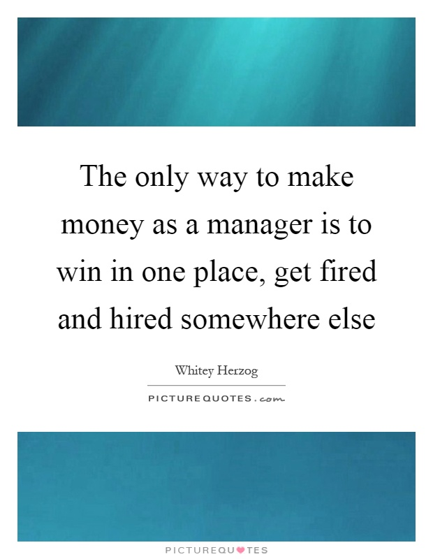 The only way to make money as a manager is to win in one place, get fired and hired somewhere else Picture Quote #1