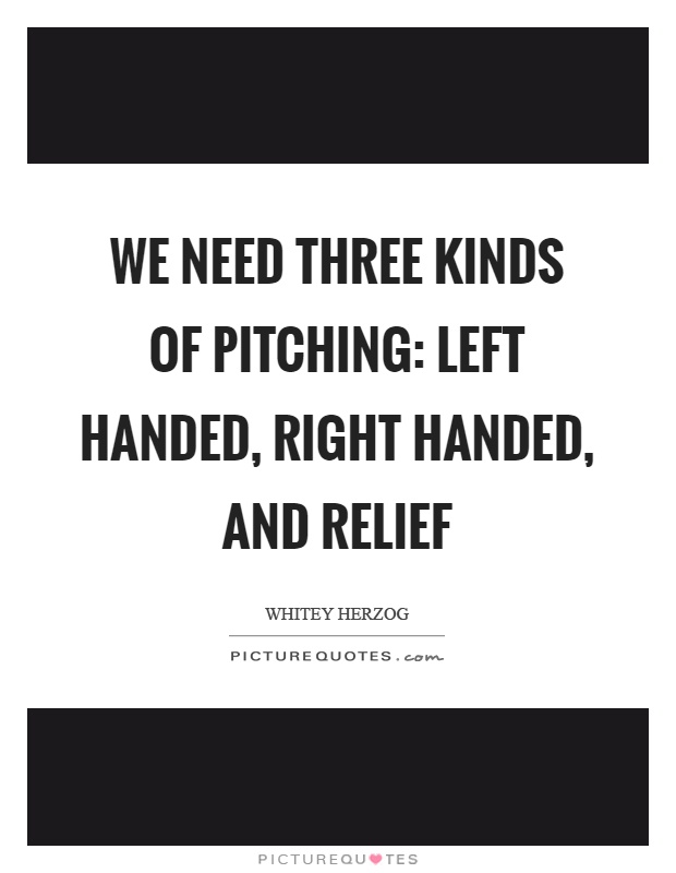 We need three kinds of pitching: left handed, right handed, and relief Picture Quote #1