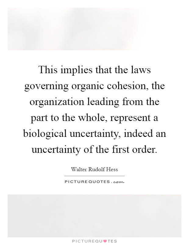 This implies that the laws governing organic cohesion, the organization leading from the part to the whole, represent a biological uncertainty, indeed an uncertainty of the first order Picture Quote #1