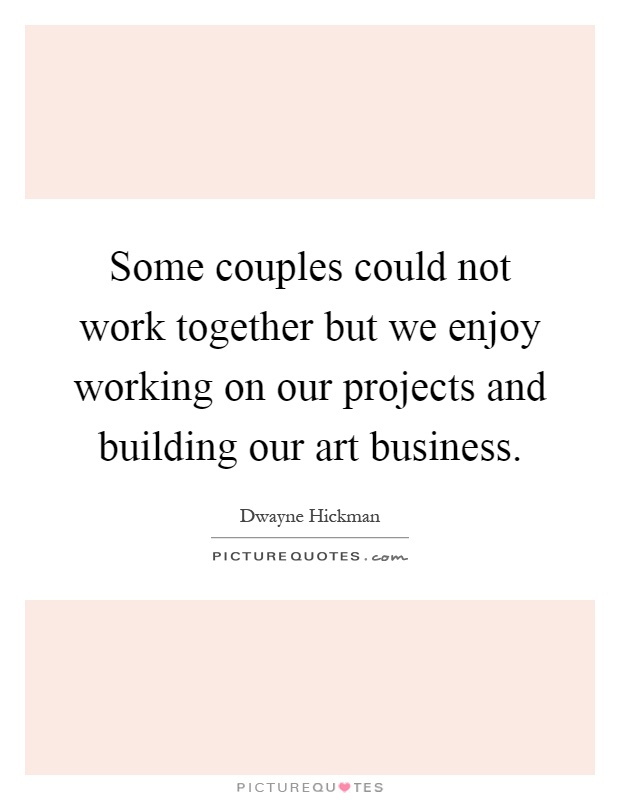 Some couples could not work together but we enjoy working on our projects and building our art business Picture Quote #1