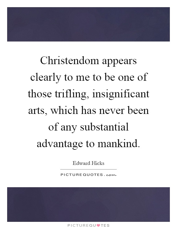 Christendom appears clearly to me to be one of those trifling, insignificant arts, which has never been of any substantial advantage to mankind Picture Quote #1