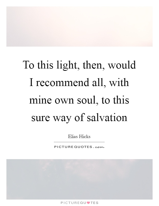 To this light, then, would I recommend all, with mine own ...