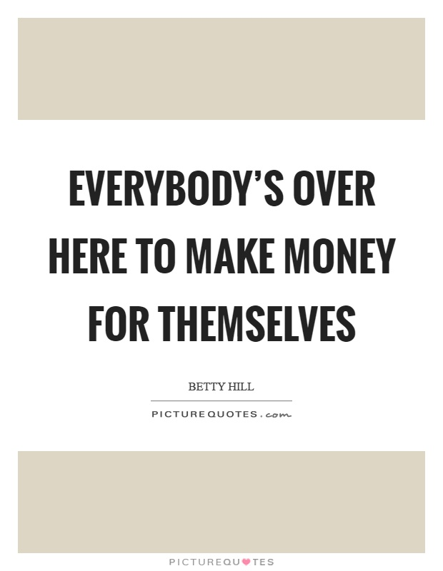 Everybody's over here to make money for themselves Picture Quote #1
