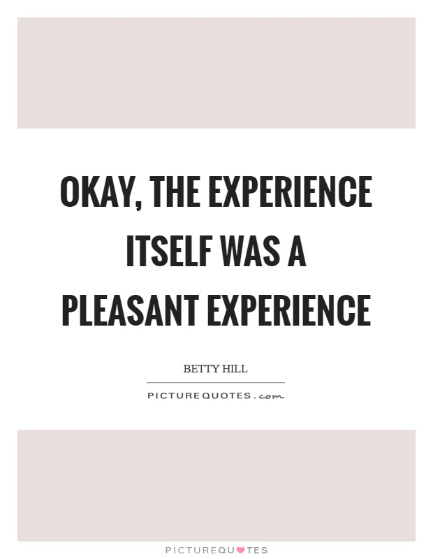 Okay, the experience itself was a pleasant experience Picture Quote #1