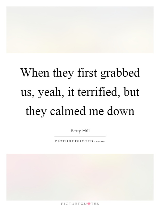 When they first grabbed us, yeah, it terrified, but they calmed me down Picture Quote #1
