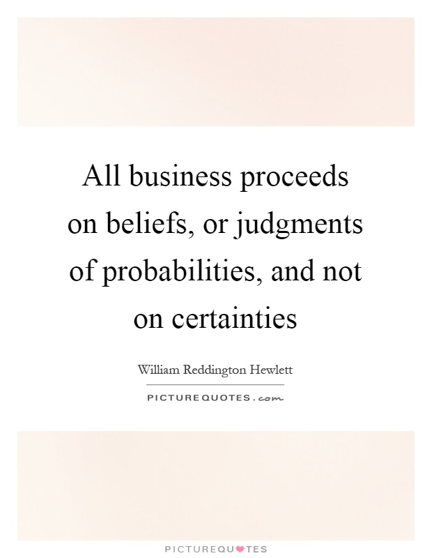 All business proceeds on beliefs, or judgments of probabilities, and not on certainties Picture Quote #1