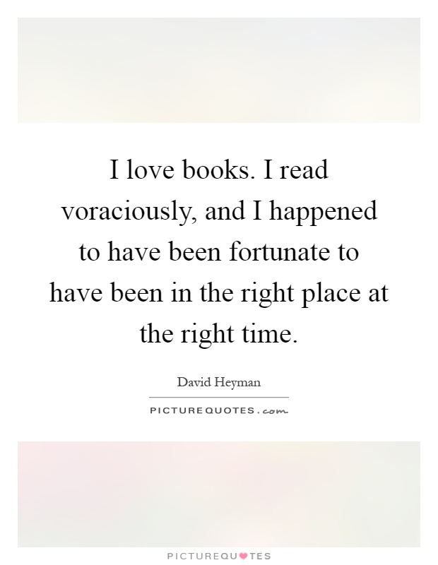 I love books. I read voraciously, and I happened to have been fortunate to have been in the right place at the right time Picture Quote #1