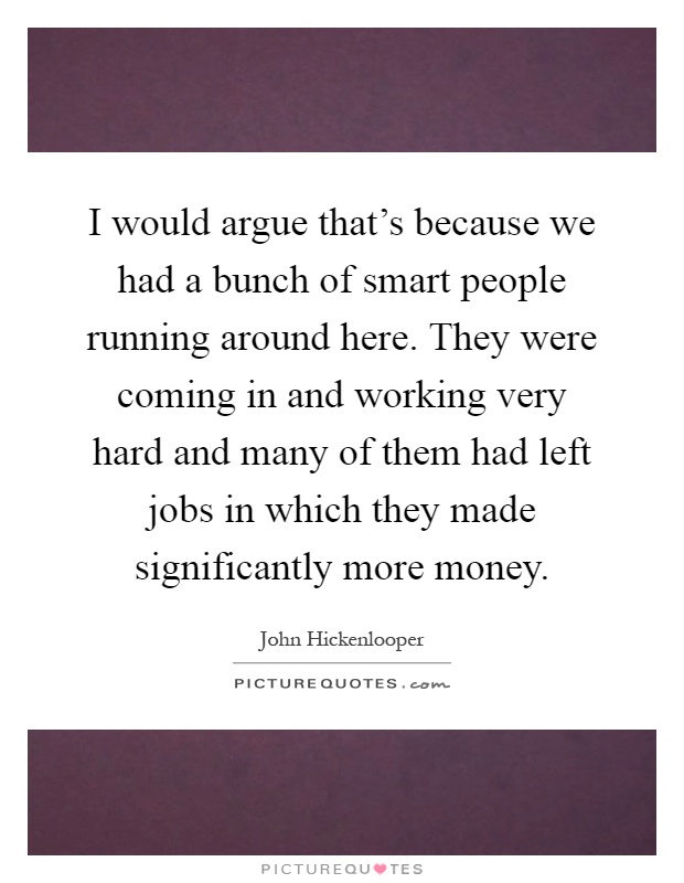 I would argue that's because we had a bunch of smart people running around here. They were coming in and working very hard and many of them had left jobs in which they made significantly more money Picture Quote #1