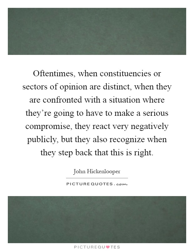 Oftentimes, when constituencies or sectors of opinion are distinct, when they are confronted with a situation where they're going to have to make a serious compromise, they react very negatively publicly, but they also recognize when they step back that this is right Picture Quote #1