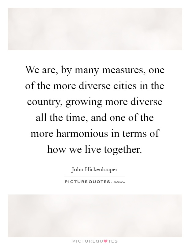 We are, by many measures, one of the more diverse cities in the country, growing more diverse all the time, and one of the more harmonious in terms of how we live together Picture Quote #1