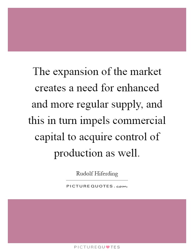 The expansion of the market creates a need for enhanced and more regular supply, and this in turn impels commercial capital to acquire control of production as well Picture Quote #1