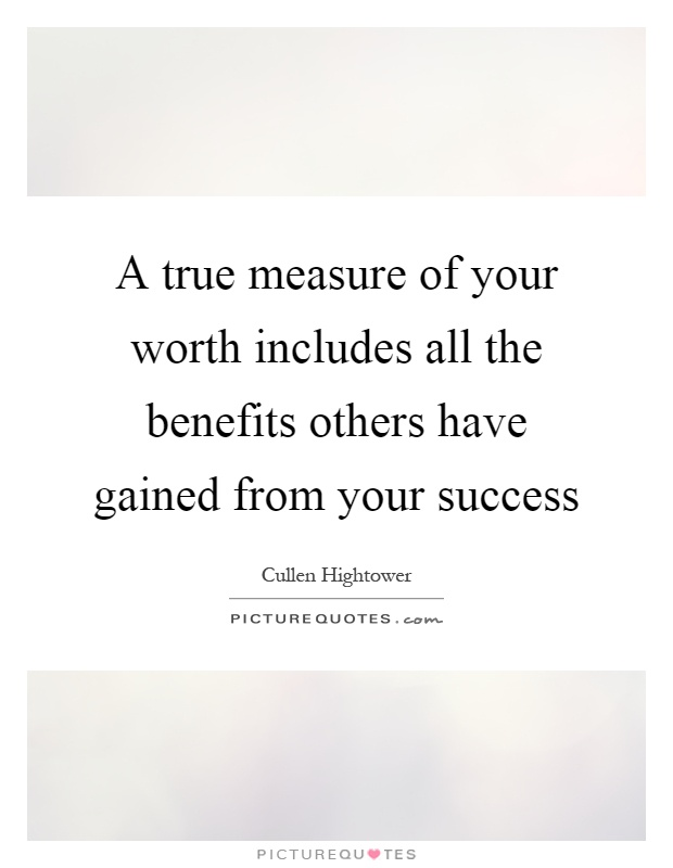 A true measure of your worth includes all the benefits others have gained from your success Picture Quote #1