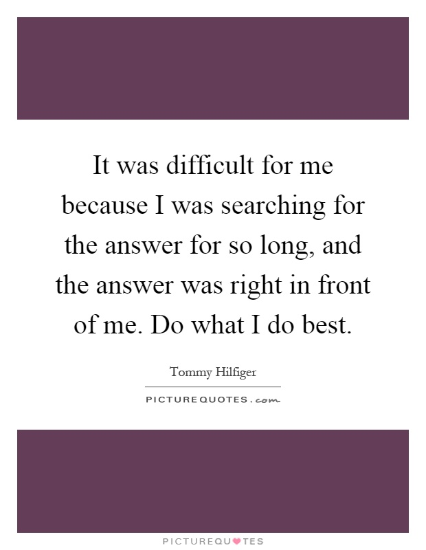 It was difficult for me because I was searching for the answer for so long, and the answer was right in front of me. Do what I do best Picture Quote #1
