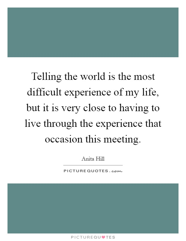 Telling the world is the most difficult experience of my life, but it is very close to having to live through the experience that occasion this meeting Picture Quote #1