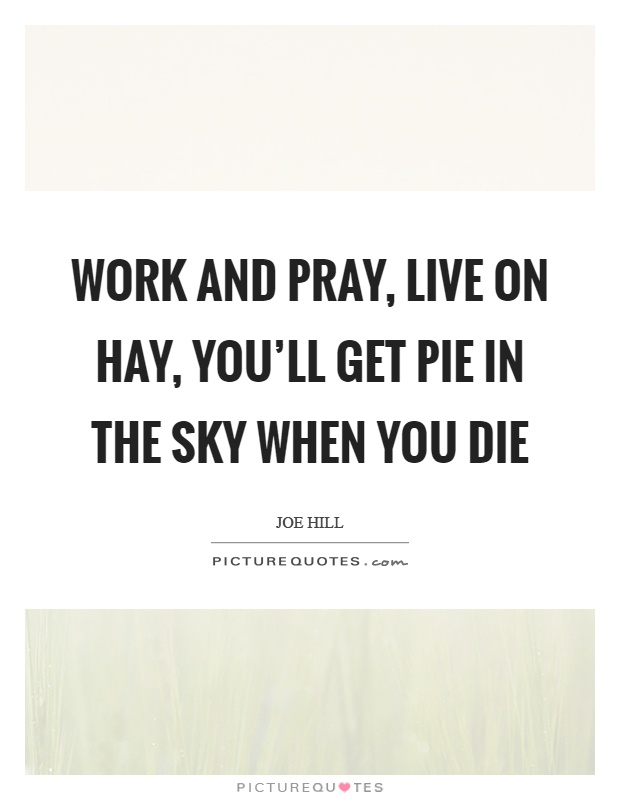 Work and pray, live on hay, you'll get pie in the sky when you die Picture Quote #1