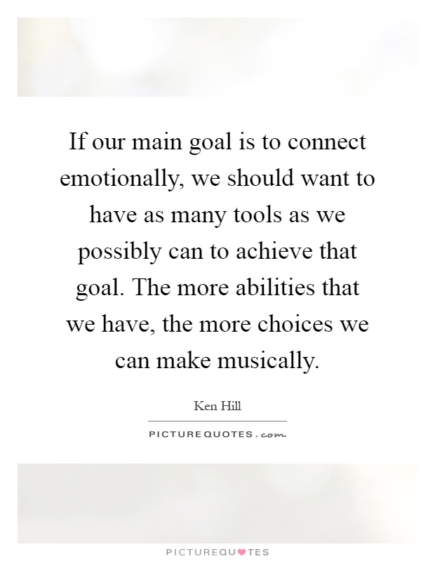 If our main goal is to connect emotionally, we should want to have as many tools as we possibly can to achieve that goal. The more abilities that we have, the more choices we can make musically Picture Quote #1