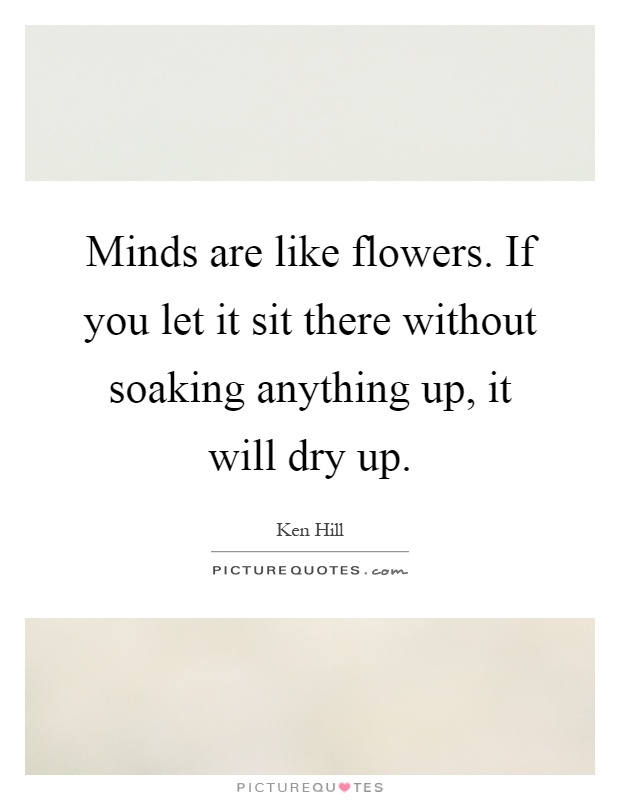 minds are like flowers if you let it sit there out soaking