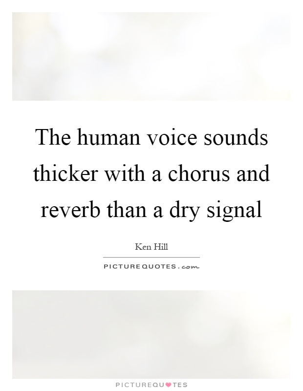 The human voice sounds thicker with a chorus and reverb than a dry signal Picture Quote #1