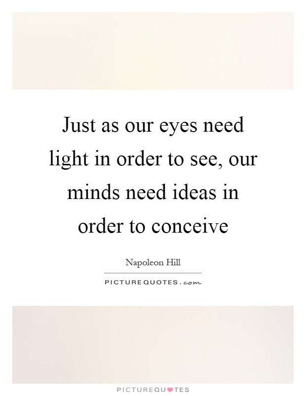 Just as our eyes need light in order to see, our minds need ideas in order to conceive Picture Quote #1