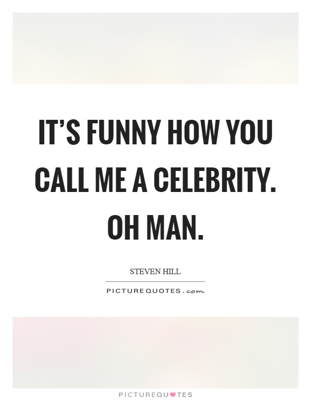 It's funny how you call me a celebrity. Oh man Picture Quote #1
