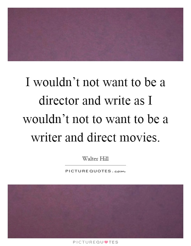 i wouldnt not want to be a director and write as i wouldn