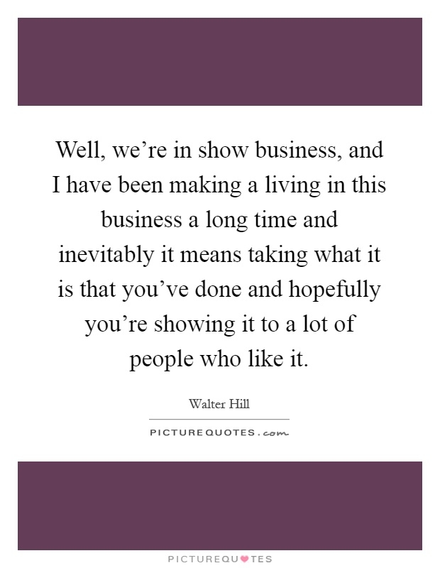 Well, we're in show business, and I have been making a living in this business a long time and inevitably it means taking what it is that you've done and hopefully you're showing it to a lot of people who like it Picture Quote #1