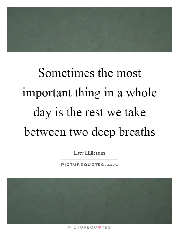 Sometimes the most important thing in a whole day is the rest we take between two deep breaths Picture Quote #1