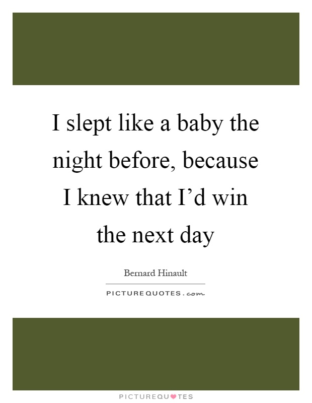 I slept like a baby the night before, because I knew that I'd win the next day Picture Quote #1