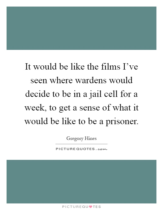 It would be like the films I've seen where wardens would decide to be in a jail cell for a week, to get a sense of what it would be like to be a prisoner Picture Quote #1