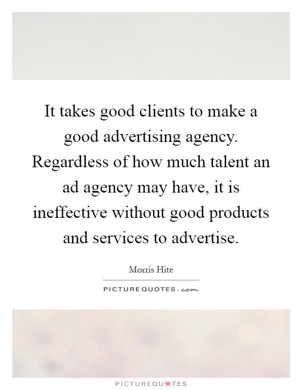 It takes good clients to make a good advertising agency. Regardless of how much talent an ad agency may have, it is ineffective without good products and services to advertise Picture Quote #1