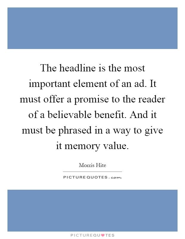 The headline is the most important element of an ad. It must offer a promise to the reader of a believable benefit. And it must be phrased in a way to give it memory value Picture Quote #1