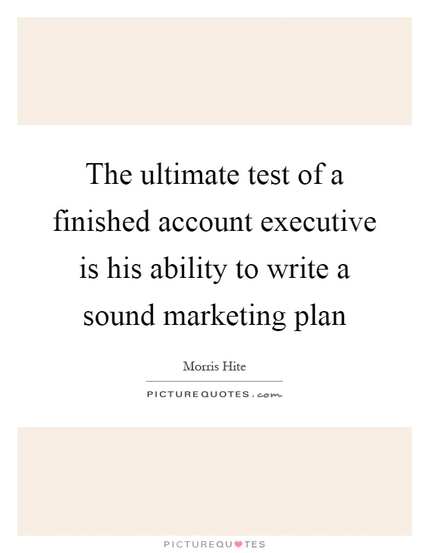 The ultimate test of a finished account executive is his ability to write a sound marketing plan Picture Quote #1