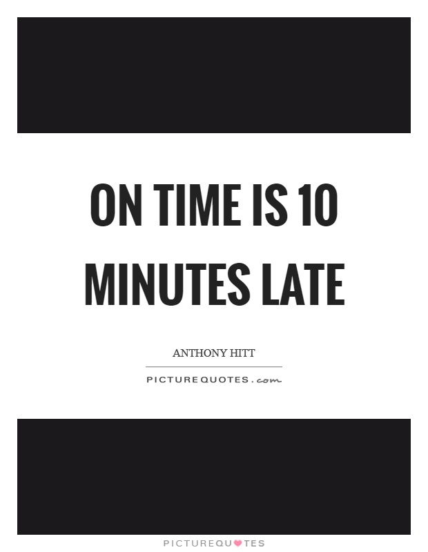 On time is 10 minutes late Picture Quote #1