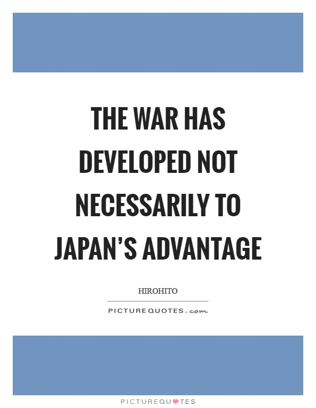 The war has developed not necessarily to Japan's advantage Picture Quote #1