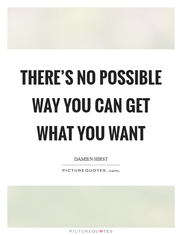 There's no possible way you can get what you want Picture Quote #1