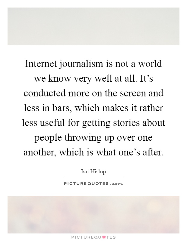 Internet journalism is not a world we know very well at all. It's conducted more on the screen and less in bars, which makes it rather less useful for getting stories about people throwing up over one another, which is what one's after Picture Quote #1