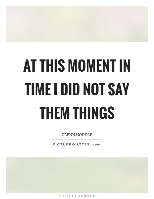 At this moment in time I did not say them things Picture Quote #1
