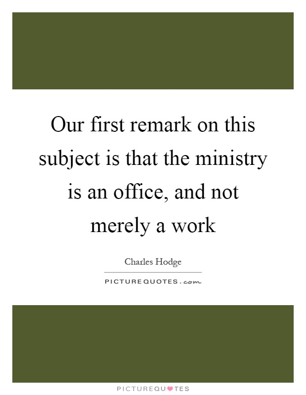 Our first remark on this subject is that the ministry is an office, and not merely a work Picture Quote #1