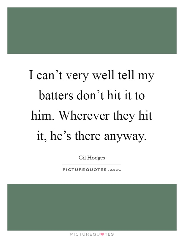 I can't very well tell my batters don't hit it to him. Wherever they hit it, he's there anyway Picture Quote #1