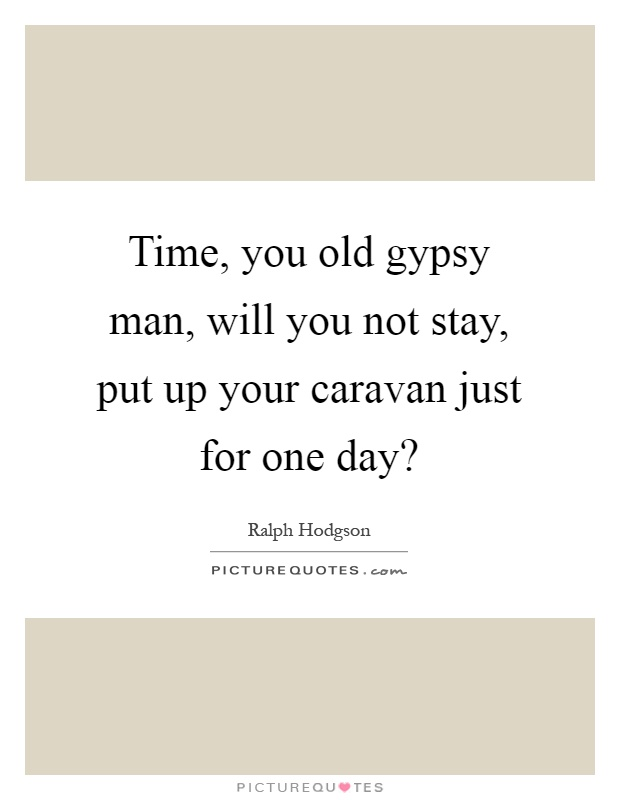 Time, you old gypsy man, will you not stay, put up your caravan just for one day? Picture Quote #1