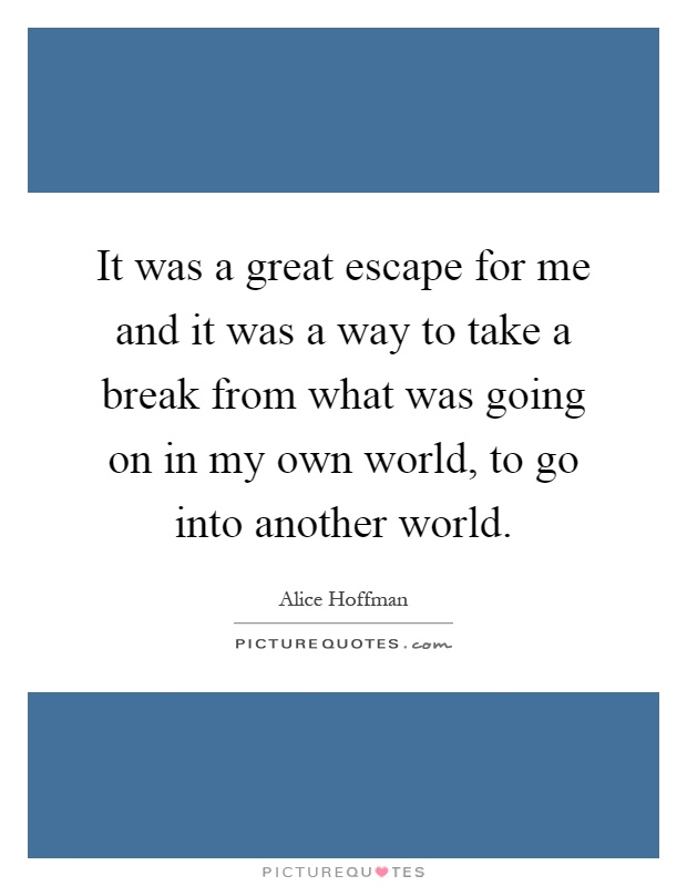 It was a great escape for me and it was a way to take a break from what was going on in my own world, to go into another world Picture Quote #1