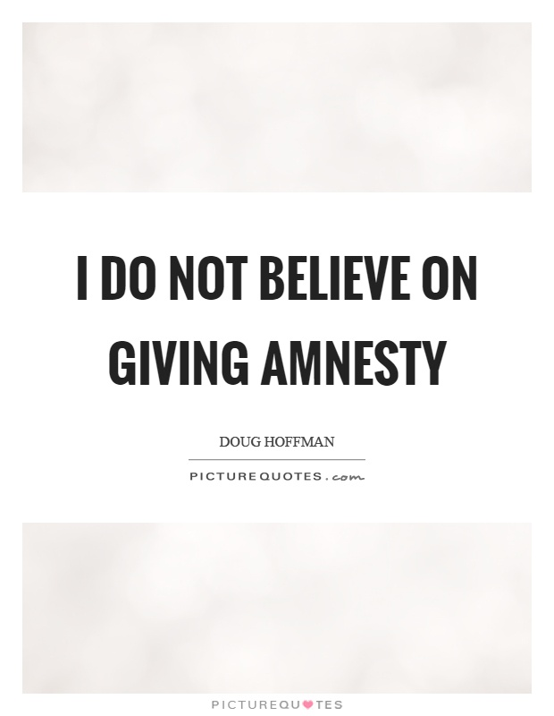 I do not believe on giving amnesty Picture Quote #1