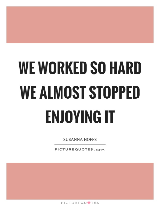 We worked so hard we almost stopped enjoying it Picture Quote #1