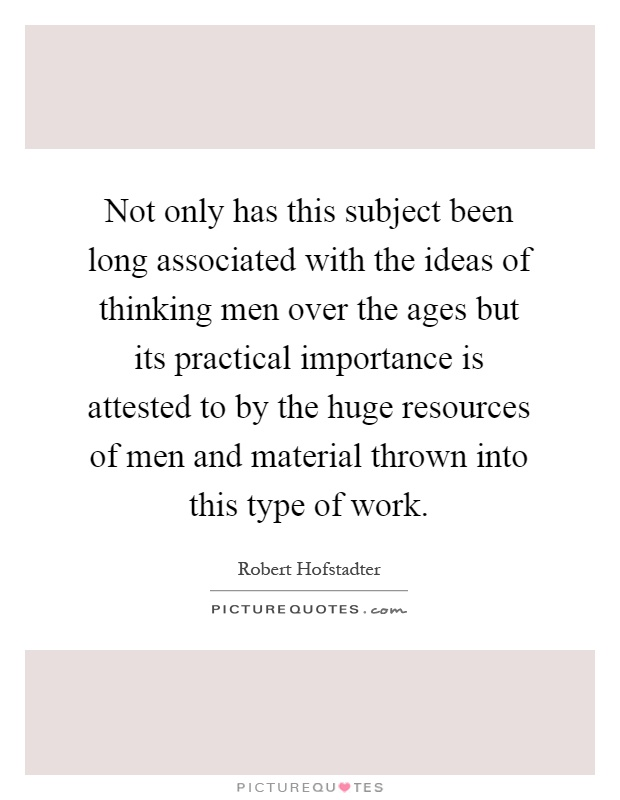 Not only has this subject been long associated with the ideas of thinking men over the ages but its practical importance is attested to by the huge resources of men and material thrown into this type of work Picture Quote #1