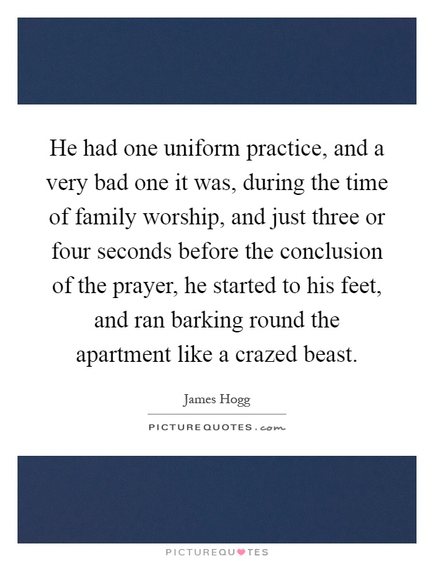 He had one uniform practice, and a very bad one it was, during the time of family worship, and just three or four seconds before the conclusion of the prayer, he started to his feet, and ran barking round the apartment like a crazed beast Picture Quote #1
