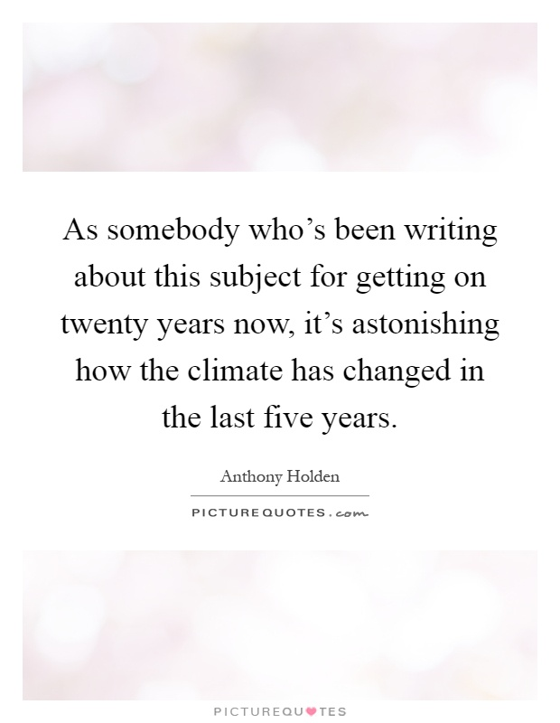 As somebody who's been writing about this subject for getting on twenty years now, it's astonishing how the climate has changed in the last five years Picture Quote #1