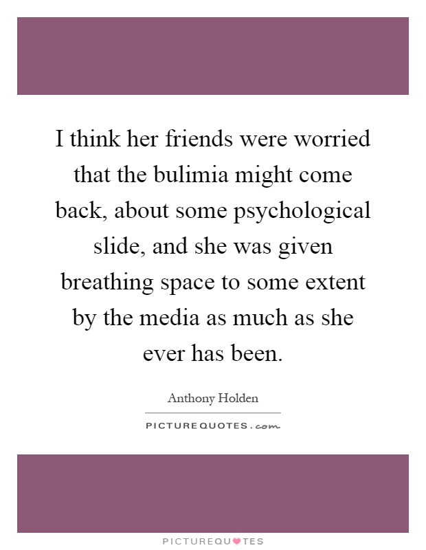 I think her friends were worried that the bulimia might come back, about some psychological slide, and she was given breathing space to some extent by the media as much as she ever has been Picture Quote #1