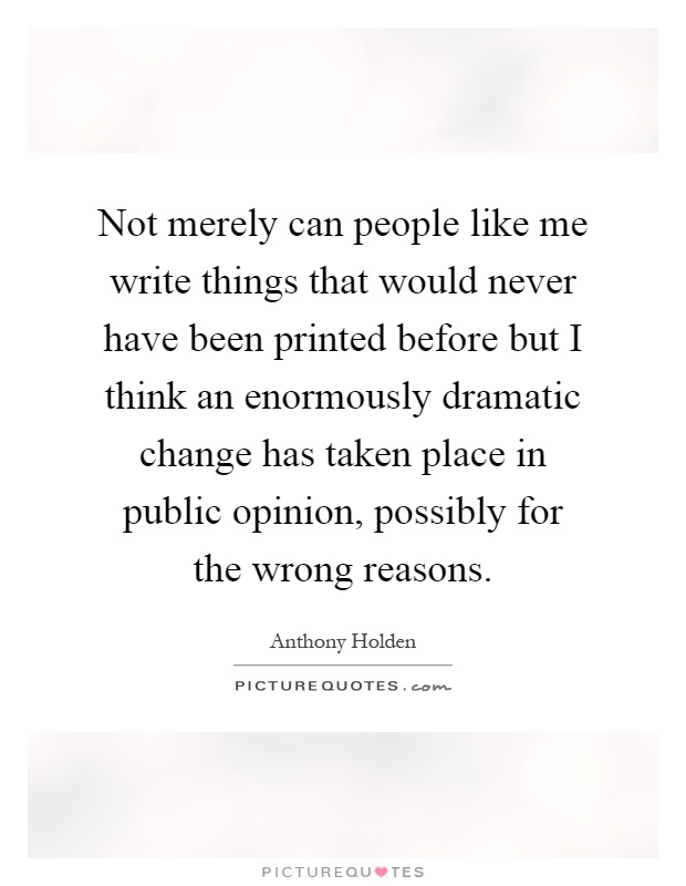 Not merely can people like me write things that would never have been printed before but I think an enormously dramatic change has taken place in public opinion, possibly for the wrong reasons Picture Quote #1