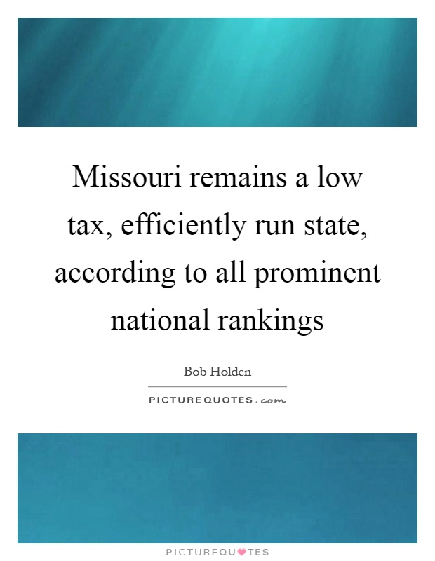 Missouri remains a low tax, efficiently run state, according to all prominent national rankings Picture Quote #1